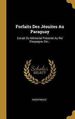 Forfaits Des Jsuites Au Paraguay: Extrait Du Mmorial Prsent Au Roi D'espagne, Etc... (French Edition)