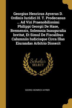 Georgius Henricus Ayrerus D. Ordinis Iuridici H. T. Prodecanus ... Ad Viri Praenobilissimi Philippi Georgii De Hase, Bremensis, Solemnia Inauguralia .
