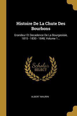 Histoire De La Chute Des Bourbons: Grandeur Et Decadence De La Bourgeoisie, 1815 - 1830 - 1848, Volume 1... (French Edition)