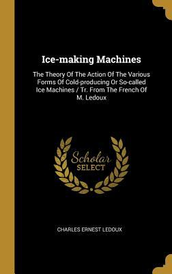Ice-Making Machines: The Theory of the Action of the Various Forms of Cold-Producing or So-Called Ice Machines / Tr. from the French of M. LeDoux