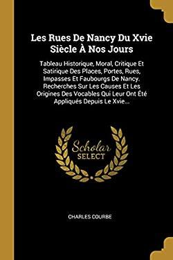 Les Rues De Nancy Du Xvie Sicle  Nos Jours: Tableau Historique, Moral, Critique Et Satirique Des Places, Portes, Rues, Impasses Et Faubourgs De ... Ap