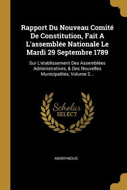 Rapport Du Nouveau Comit de Constitution, Fait a l'Assemble Nationale Le Mardi 29 Septembre 1789: Sur l'Etablissement Des Assembles ... Municipalits,