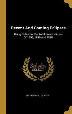 Recent and Coming Eclipses: Being Notes on the Total Solar Eclipses of 1893, 1896 and 1898