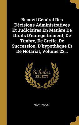 Recueil Gnral Des Dcisions Administratives Et Judiciaires En Matire de Droits d'Enregistrement, de Timbre, de Greffe, de Succession, d'Hypothque Et de