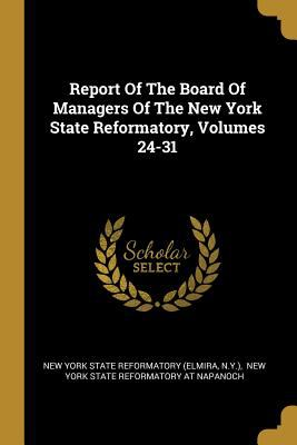 Report Of The Board Of Managers Of The New York State Reformatory, Volumes 24-31