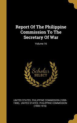 Report Of The Philippine Commission To The Secretary Of War; Volume 16