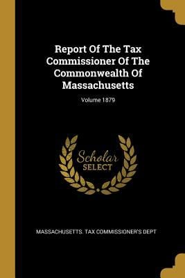Report Of The Tax Commissioner Of The Commonwealth Of Massachusetts; Volume 1879