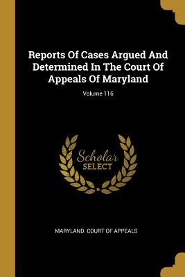 Reports Of Cases Argued And Determined In The Court Of Appeals Of Maryland; Volume 116