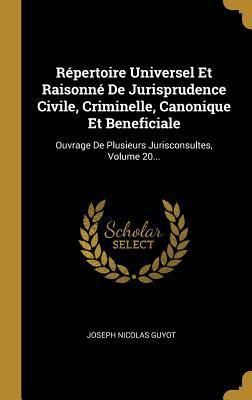Rpertoire Universel Et Raisonn De Jurisprudence Civile, Criminelle, Canonique Et Beneficiale: Ouvrage De Plusieurs Jurisconsultes, Volume 20... (Frenc