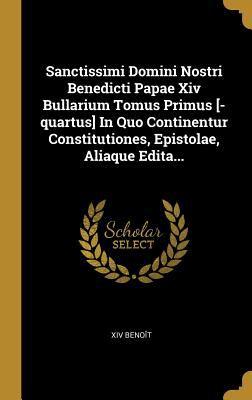 Sanctissimi Domini Nostri Benedicti Papae Xiv Bullarium Tomus Primus [-quartus] In Quo Continentur Constitutiones, Epistolae, Aliaque Edita... (Latin