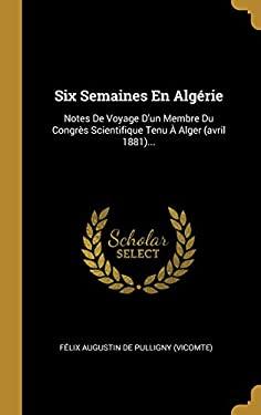 Six Semaines En Algrie: Notes De Voyage D'un Membre Du Congrs Scientifique Tenu  Alger (avril 1881)... (French Edition)