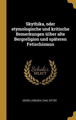 Skythika, oder etymologische und kritische Bemerkungen 1ber alte Bergreligion und spteren Fetischismus (German Edition)