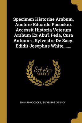 Specimen Historiae Arabum, Auctore Eduardo Pocockio. Accessit Historia Veterum Arabum Ex Abu'l Feda, Cura Antonii-i. Sylvestre De Sacy. Edidit Josephu