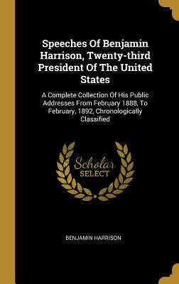 Speeches Of Benjamin Harrison, Twenty-third President Of The United States: A Complete Collection Of His Public Addresses From February 1888, To Febru