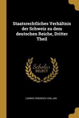 Staatsrechtliches Verhltnis Der Schweiz Zu Dem Deutschen Reiche, Dritter Theil (German Edition)