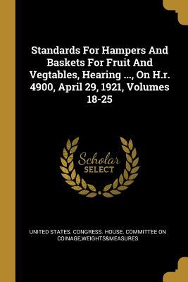 Standards For Hampers And Baskets For Fruit And Vegtables, Hearing ..., On H.r. 4900, April 29, 1921, Volumes 18-25
