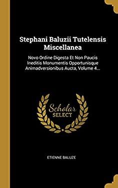 Stephani Baluzii Tutelensis Miscellanea: Novo Ordine Digesta Et Non Paucis Ineditis Monumentis Opportunisque Animadversionibus Aucta, Volume 4... (Lat