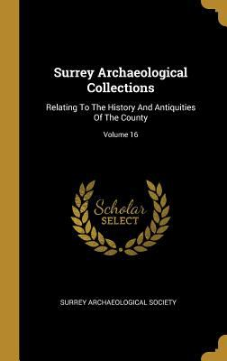 Surrey Archaeological Collections: Relating To The History And Antiquities Of The County; Volume 16