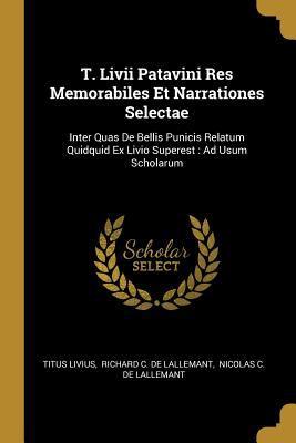 T. Livii Patavini Res Memorabiles Et Narrationes Selectae: Inter Quas De Bellis Punicis Relatum Quidquid Ex Livio Superest: Ad Usum Scholarum