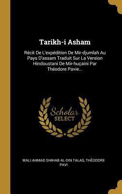Tarikh-i Asham: Rcit De L'expdition De Mir-djumlah Au Pays D'assam Traduit Sur La Version Hindoustani De Mir-huaini Par Thodore Pavie... (French Editi