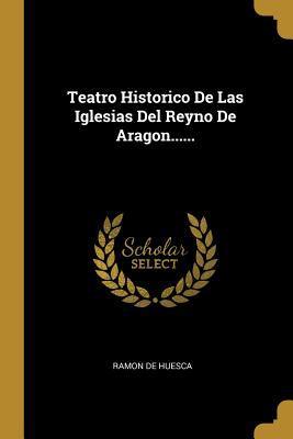 Teatro Historico De Las Iglesias Del Reyno De Aragon...... (Spanish Edition)