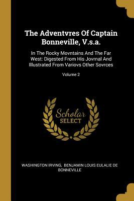 The Adventvres Of Captain Bonneville, V.s.a.: In The Rocky Movntains And The Far West: Digested From His Jovrnal And Illustrated From Variovs Other So