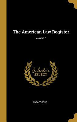 The American Law Register; Volume 6