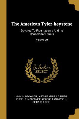 The American Tyler-keystone: Devoted To Freemasonry And Its Concerdant Others; Volume 30