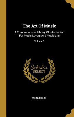 The Art Of Music: A Comprehensive Library Of Information For Music Lovers And Musicians; Volume 5