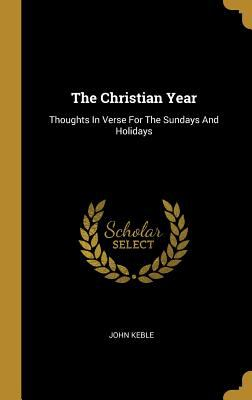 The Christian Year: Thoughts in Verse for the Sundays and Holidays