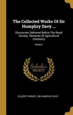 The Collected Works Of Sir Humphry Davy ...: Discourses Delivered Before The Royal Society. Elements Of Agricultural Chemistry; Series I