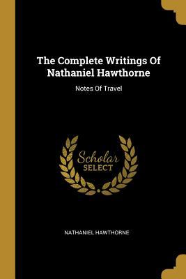 The Complete Writings Of Nathaniel Hawthorne: Notes Of Travel