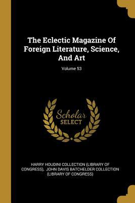 The Eclectic Magazine Of Foreign Literature, Science, And Art; Volume 53