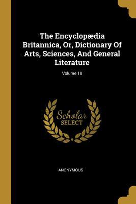 The Encyclopdia Britannica, Or, Dictionary Of Arts, Sciences, And General Literature; Volume 18
