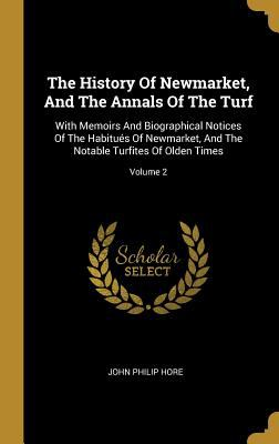 The History Of Newmarket, And The Annals Of The Turf: With Memoirs And Biographical Notices Of The Habitus Of Newmarket, And The Notable Turfites Of O