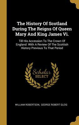 The History of Scotland During the Reigns of Queen Mary and King James VI.: Till His Accession to the Crown of England: With a Review of the Scottish