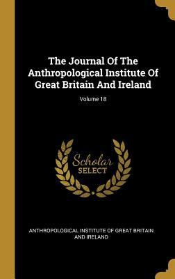 The Journal Of The Anthropological Institute Of Great Britain And Ireland; Volume 18