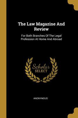 The Law Magazine And Review: For Both Branches Of The Legal Profession At Home And Abroad