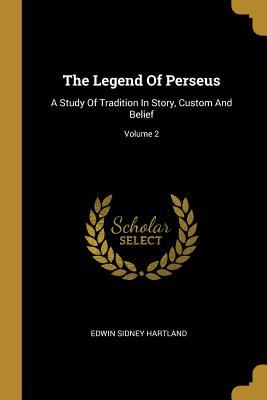 The Legend of Perseus: A Study of Tradition in Story, Custom and Belief; Volume 2
