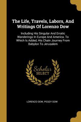 The Life, Travels, Labors, And Writings Of Lorenzo Dow: Including His Singular And Erratic Wanderings In Europe And America. To Which Is Added, His Ch