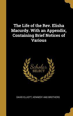 The Life of the Rev. Elisha Macurdy. with an Appendix, Containing Brief Notices of Various