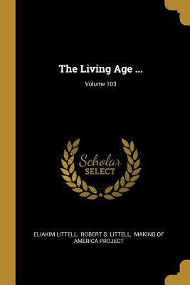 The Living Age ...; Volume 103