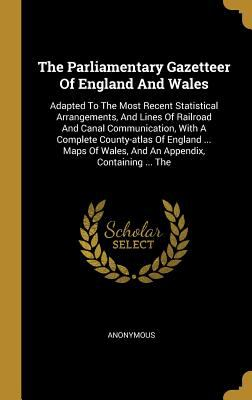 The Parliamentary Gazetteer Of England And Wales: Adapted To The Most Recent Statistical Arrangements, And Lines Of Railroad And Canal Communication,