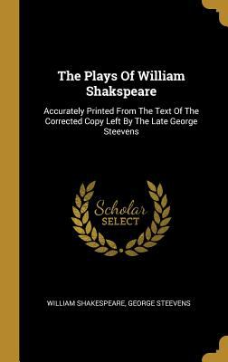 The Plays Of William Shakspeare: Accurately Printed From The Text Of The Corrected Copy Left By The Late George Steevens