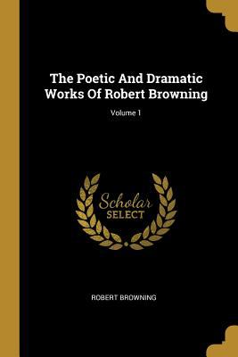 The Poetic And Dramatic Works Of Robert Browning; Volume 1