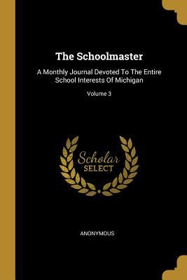 The Schoolmaster: A Monthly Journal Devoted to the Entire School Interests of Michigan; Volume 3