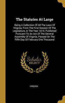 The Statutes At Large: Being A Collection Of All The Laws Of Virginia, From The First Session Of The Legislature, In The Year 1619. Published Pursuant