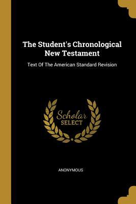 The Student's Chronological New Testament: Text Of The American Standard Revision