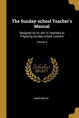 The Sunday-school Teacher's Manual: Designed As An Aid To Teachers In Preparing Sunday-school Lessons; Volume 3