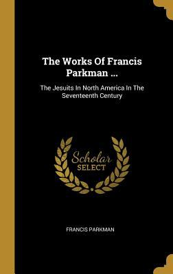 The Works Of Francis Parkman ...: The Jesuits In North America In The Seventeenth Century